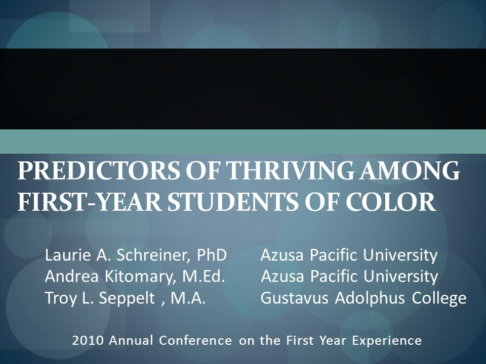 PREDICTORS OF THRIVING AMONG FIRST-YEAR STUDENTS OF COLOR 2010 Annual Conference on the First Year Experience Laurie A.
