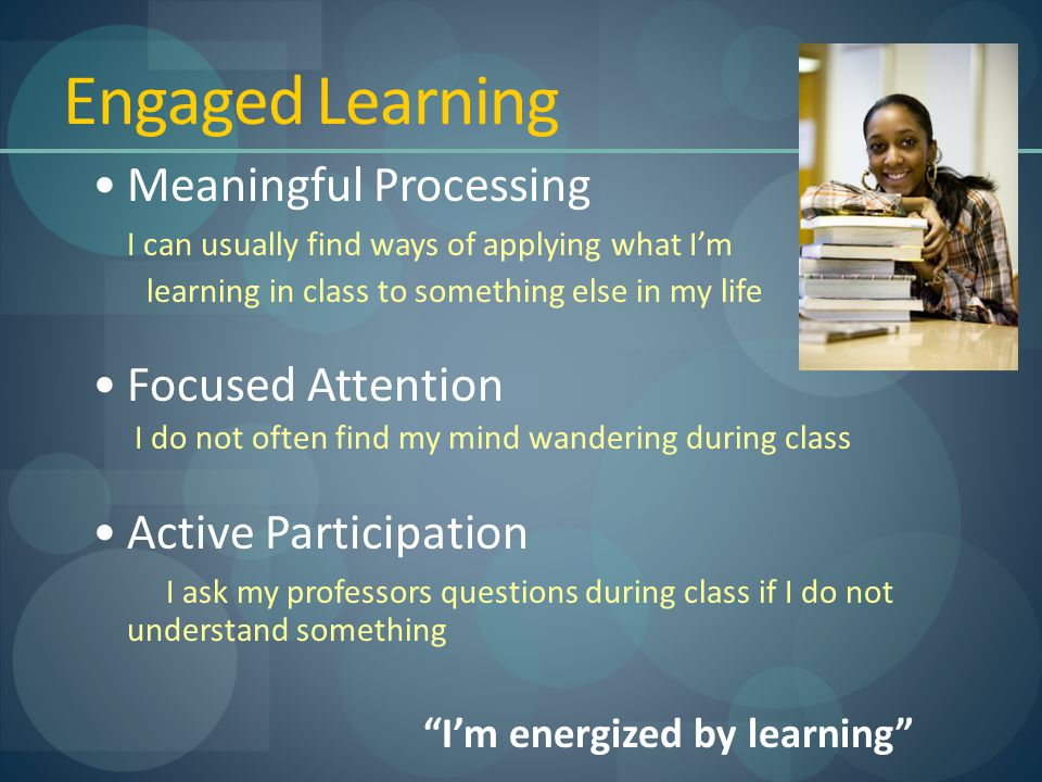 Engaged Learning Meaningful Processing I can usually find ways of applying what I'm learning in class to something else in my life Focused Attention I do not often find my mind wandering during class Active Participation I ask my professors questions during class if I do not understand something I'm energized by learning