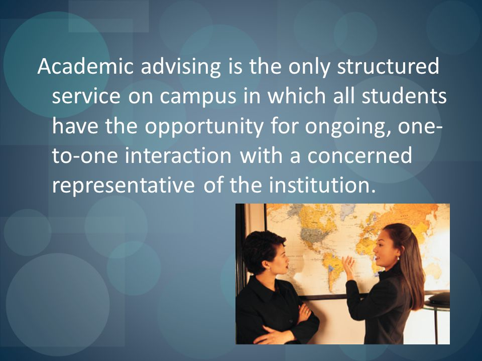 Academic advising is the only structured service on campus in which all students have the opportunity for ongoing, one- to-one interaction with a conc