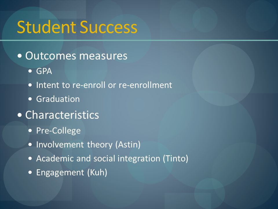 Student Success Outcomes measures GPA Intent to re-enroll or re-enrollment Graduation Characteristics Pre-College Involvement theory (Astin) Academic and social integration (Tinto) Engagement (Kuh)