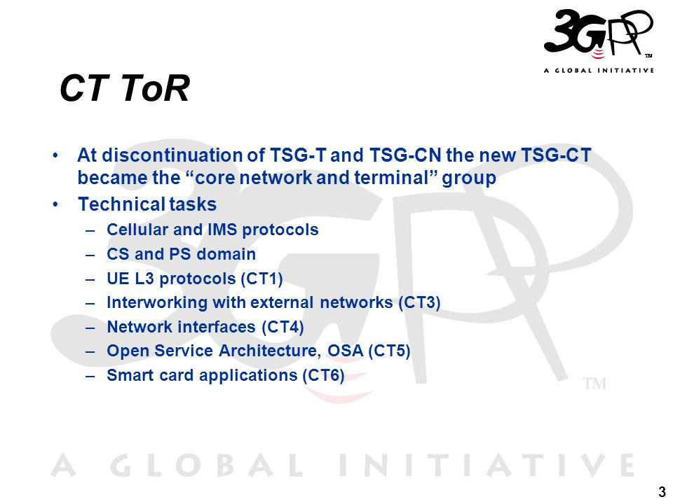3 CT ToR At discontinuation of TSG-T and TSG-CN the new TSG-CT became the core network and terminal group Technical tasks –Cellular and IMS protocols –CS and PS domain –UE L3 protocols (CT1) –Interworking with external networks (CT3) –Network interfaces (CT4) –Open Service Architecture, OSA (CT5) –Smart card applications (CT6)