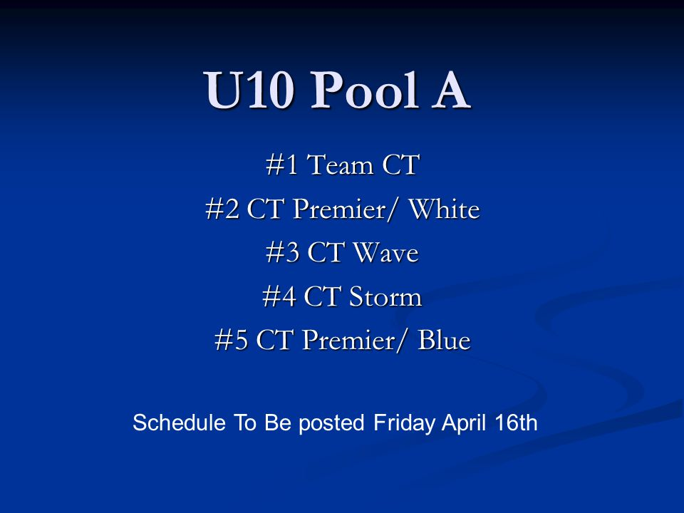 U10 Pool A #1 Team CT #2 CT Premier/ White #3 CT Wave #4 CT Storm #5 CT Premier/ Blue Schedule To Be posted Friday April 16th