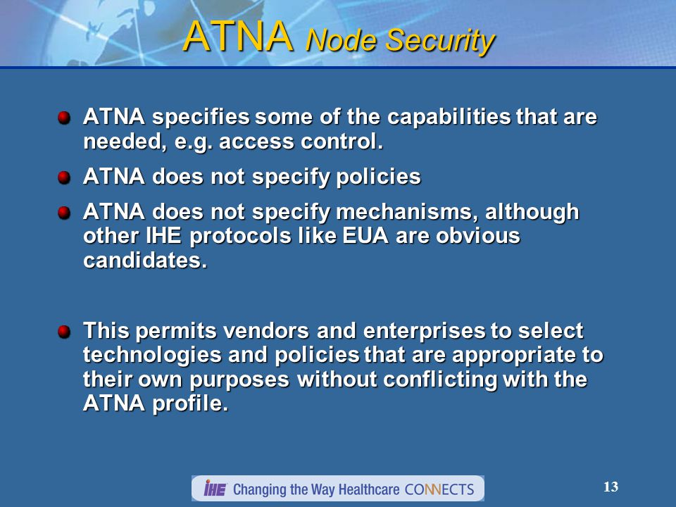 13 ATNA Node Security ATNA specifies some of the capabilities that are needed, e.g. access control. ATNA does not specify policies ATNA does not speci