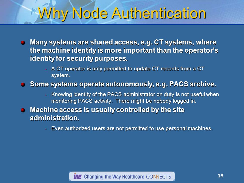 15 Why Node Authentication Many systems are shared access, e.g. CT systems, where the machine identity is more important than the operator's identity