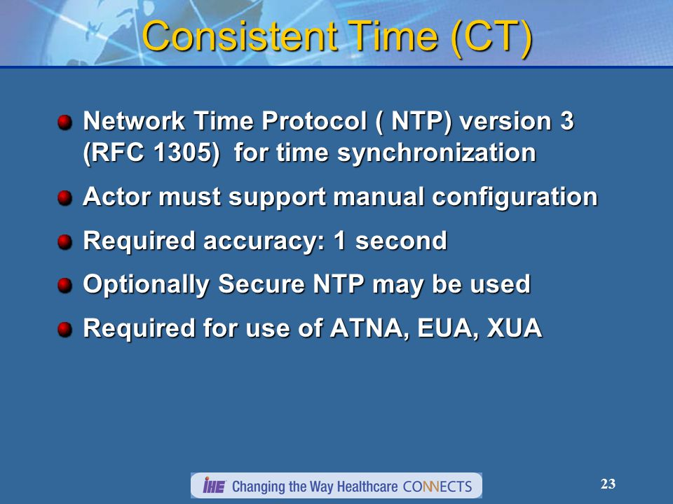 23 Consistent Time (CT) Network Time Protocol ( NTP) version 3 (RFC 1305) for time synchronization Actor must support manual configuration Required ac