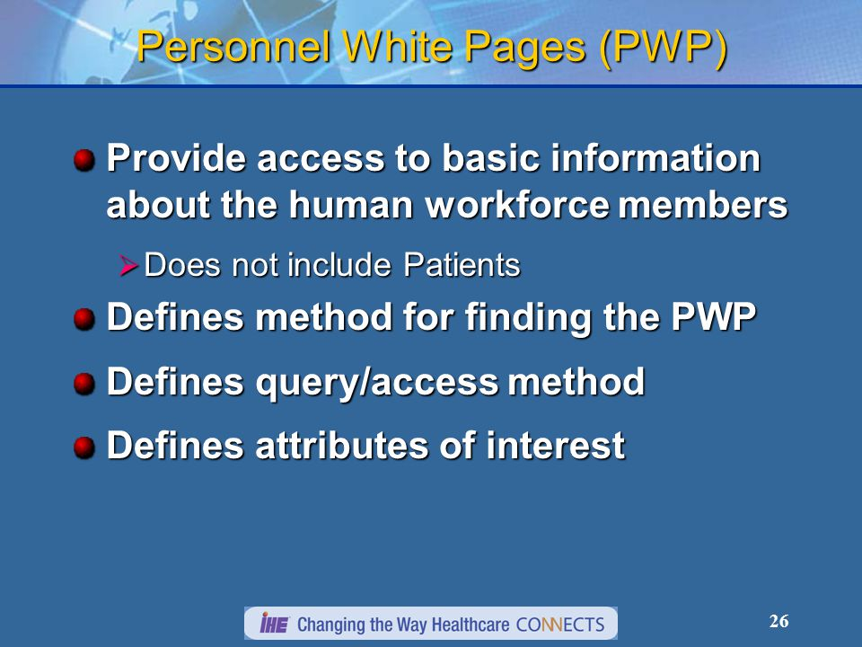 26 Personnel White Pages (PWP) Provide access to basic information about the human workforce members  Does not include Patients Defines method for fi