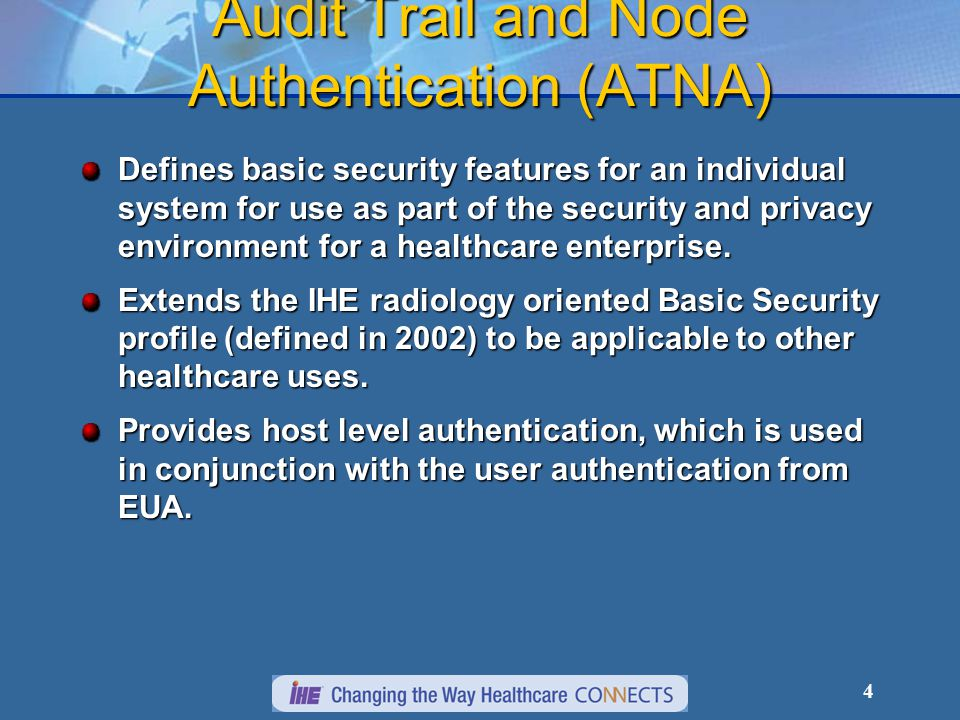 4 Audit Trail and Node Authentication (ATNA) Defines basic security features for an individual system for use as part of the security and privacy envi