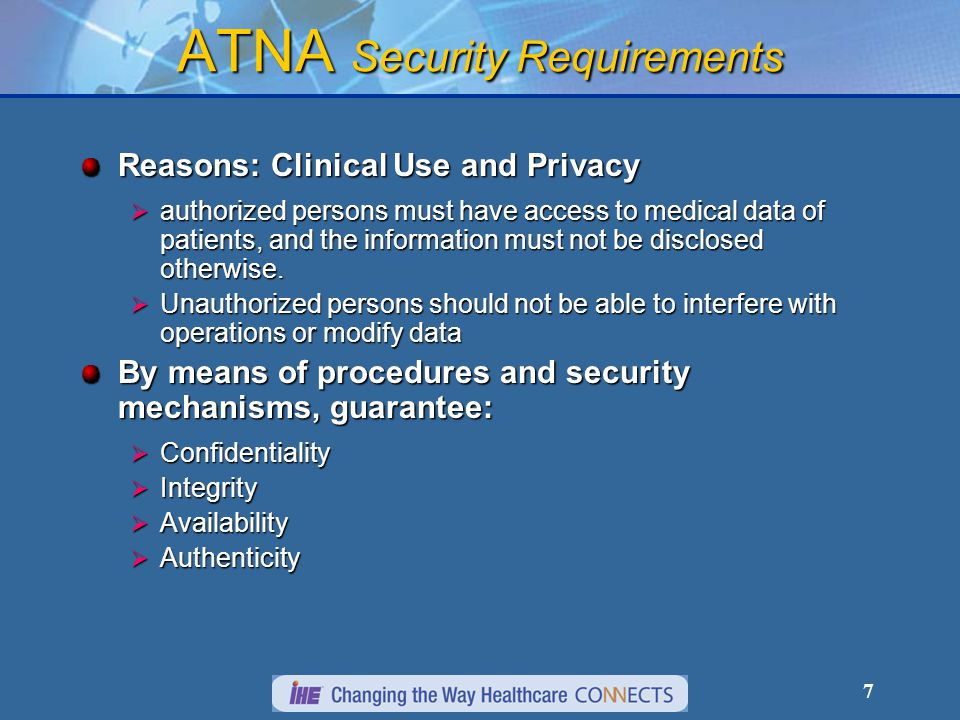 8 ATNA Security Measures Authentication: Establish the user and/or system identity, answers question: Who are you? ATNA defines: How to authenticate network connections.