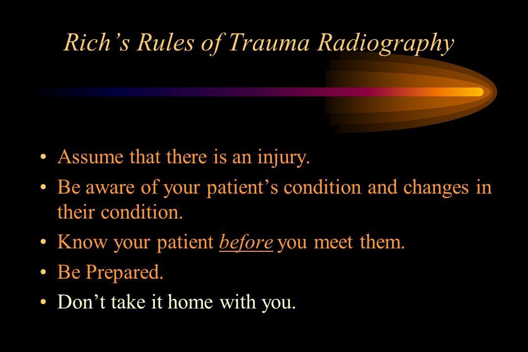 Rich's Rules of Trauma Radiography Assume that there is an injury.