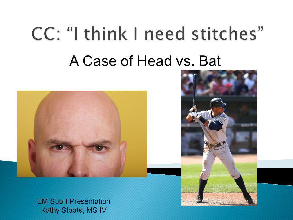 A Case of Head vs. Bat EM Sub-I Presentation Kathy Staats, MS IV