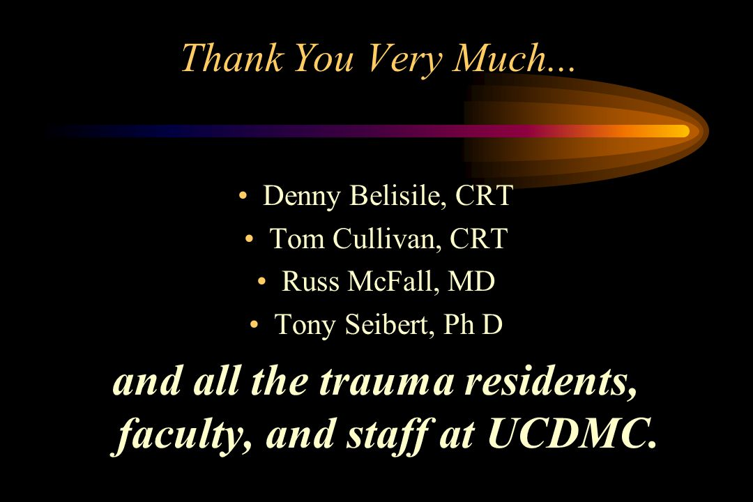 Thank You Very Much... Denny Belisile, CRT Tom Cullivan, CRT Russ McFall, MD Tony Seibert, Ph D and all the trauma residents, faculty, and staff at UC