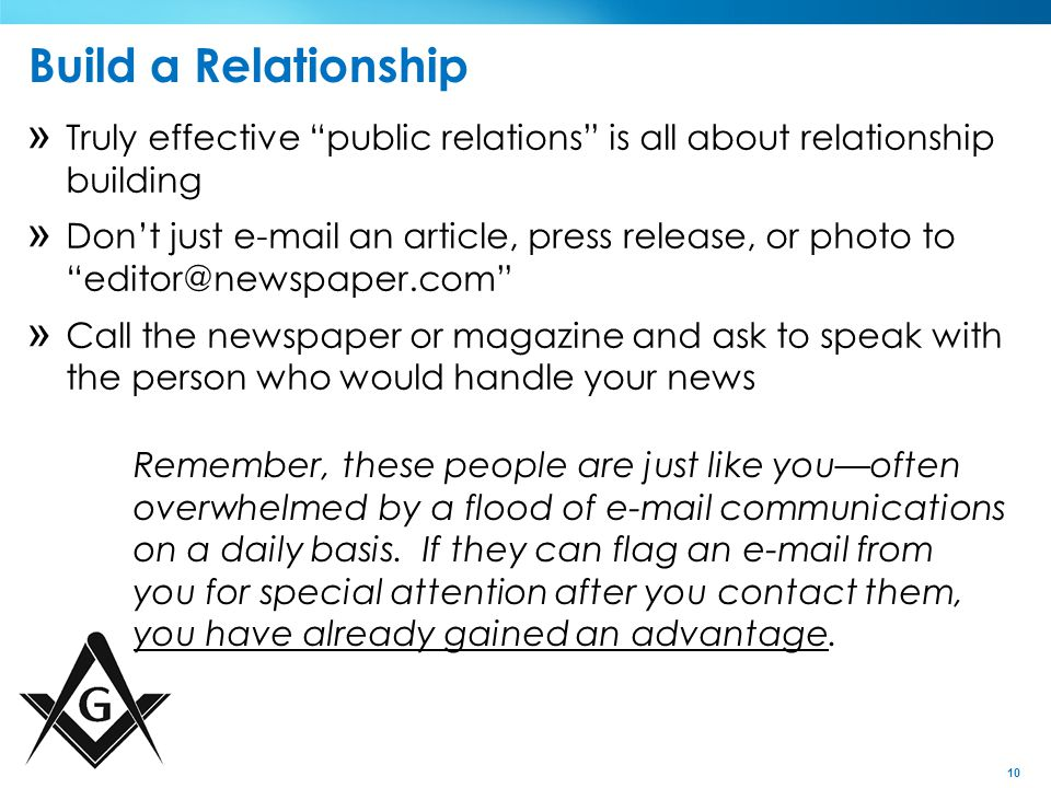 10 Build a Relationship » Truly effective public relations is all about relationship building » Don't just e-mail an article, press release, or photo to editor@newspaper.com » Call the newspaper or magazine and ask to speak with the person who would handle your news Remember, these people are just like you—often overwhelmed by a flood of e-mail communications on a daily basis.