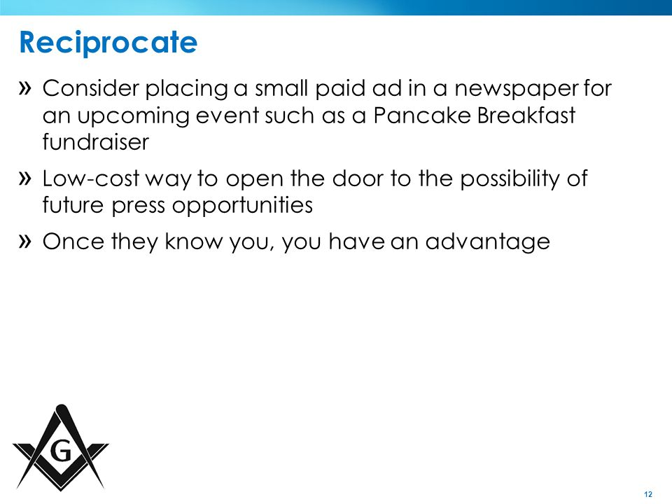 12 Reciprocate » Consider placing a small paid ad in a newspaper for an upcoming event such as a Pancake Breakfast fundraiser » Low-cost way to open the door to the possibility of future press opportunities » Once they know you, you have an advantage