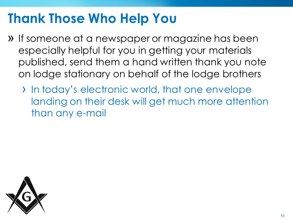 13 Thank Those Who Help You » If someone at a newspaper or magazine has been especially helpful for you in getting your materials published, send them a hand written thank you note on lodge stationary on behalf of the lodge brothers › In today's electronic world, that one envelope landing on their desk will get much more attention than any e-mail