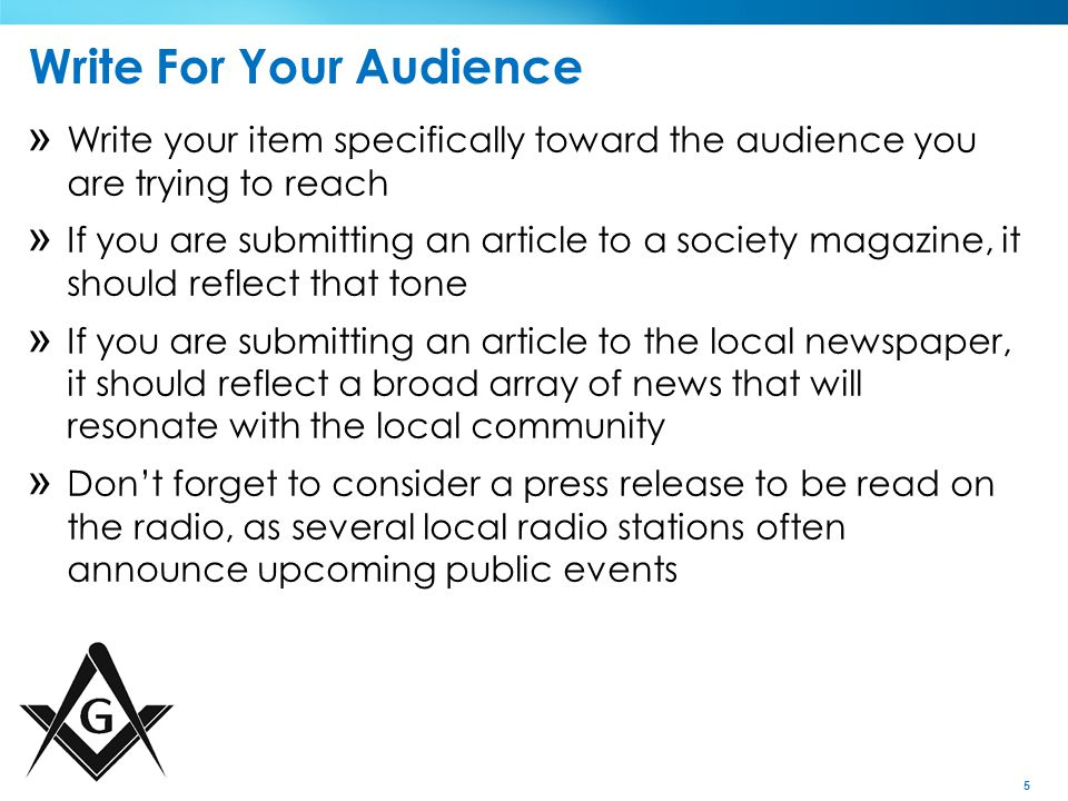 5 Write For Your Audience » Write your item specifically toward the audience you are trying to reach » If you are submitting an article to a society magazine, it should reflect that tone » If you are submitting an article to the local newspaper, it should reflect a broad array of news that will resonate with the local community » Don't forget to consider a press release to be read on the radio, as several local radio stations often announce upcoming public events