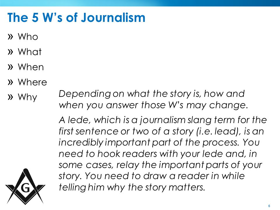 6 The 5 W's of Journalism » Who » What » When » Where » Why Depending on what the story is, how and when you answer those W's may change.