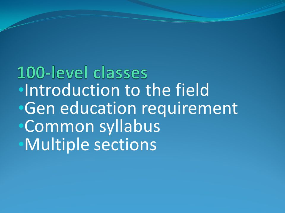 Introduction to the field Gen education requirement Common syllabus Multiple sections