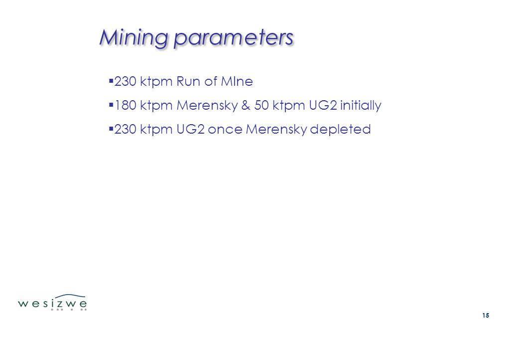 Mining parameters  230 ktpm Run of MIne  180 ktpm Merensky & 50 ktpm UG2 initially  230 ktpm UG2 once Merensky depleted 15
