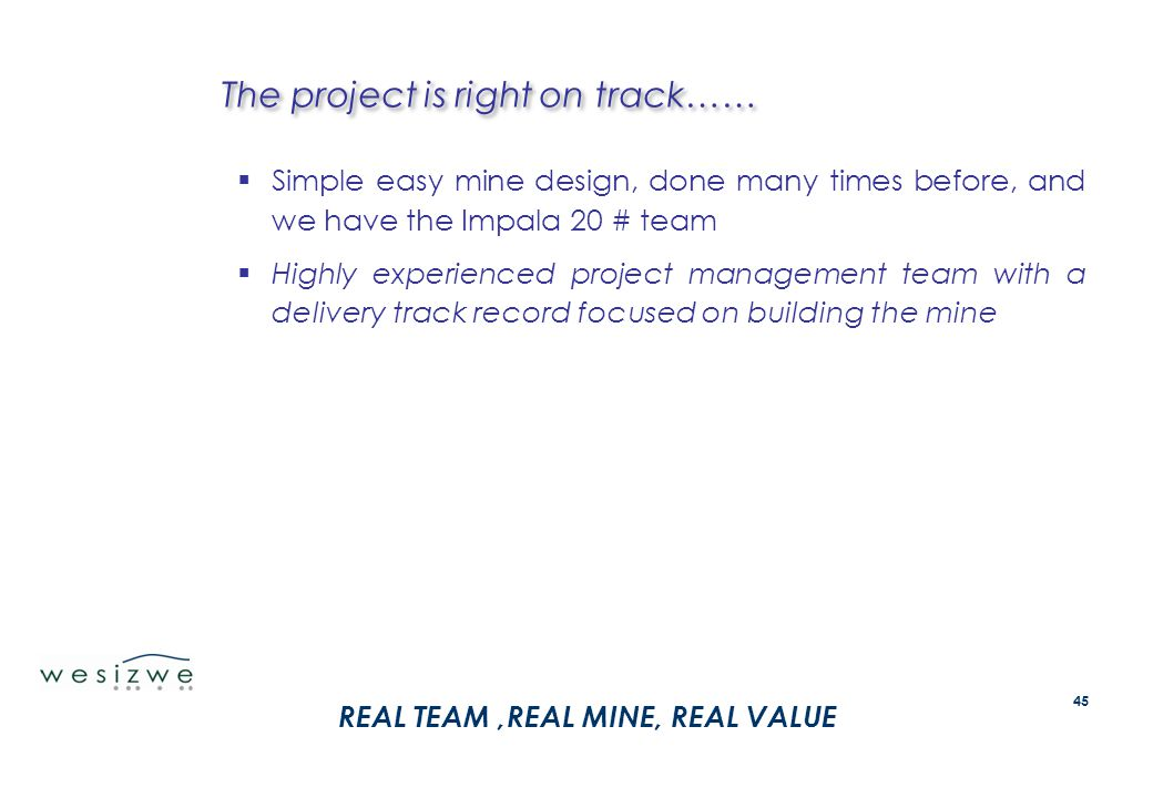 The project is right on track……  Simple easy mine design, done many times before, and we have the Impala 20 # team  Highly experienced project manag