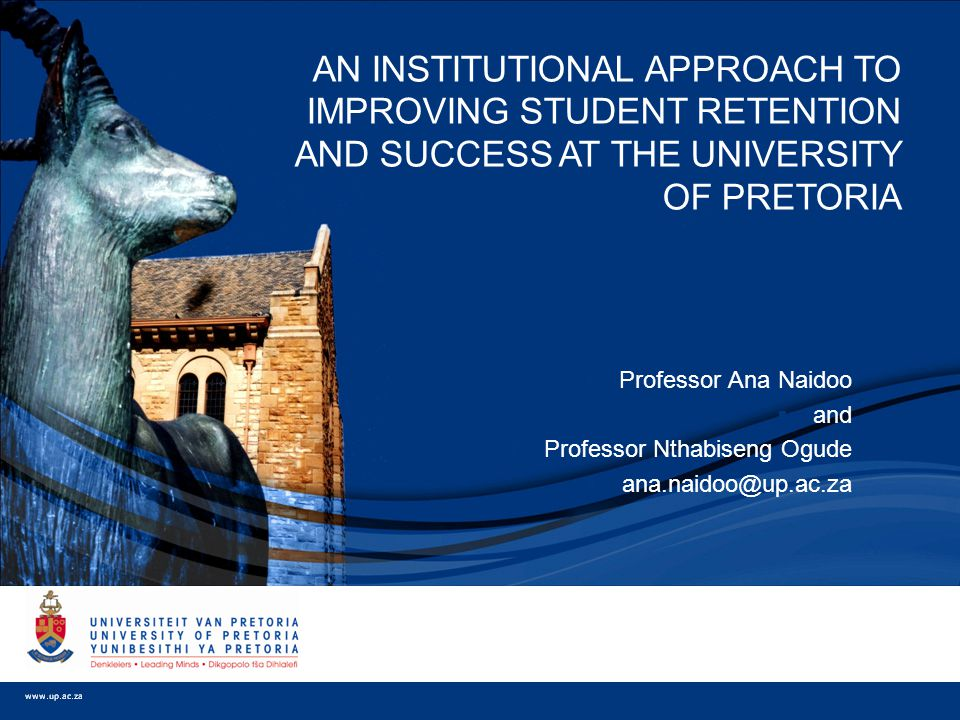  Professor Ana Naidoo  and  Professor Nthabiseng Ogude  ana.naidoo@up.ac.za AN INSTITUTIONAL APPROACH TO IMPROVING STUDENT RETENTION AND SUCCESS AT THE UNIVERSITY OF PRETORIA