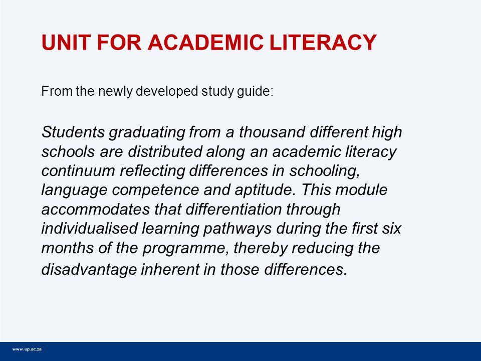 www.up.ac.za UNIT FOR ACADEMIC LITERACY From the newly developed study guide: Students graduating from a thousand different high schools are distributed along an academic literacy continuum reflecting differences in schooling, language competence and aptitude.
