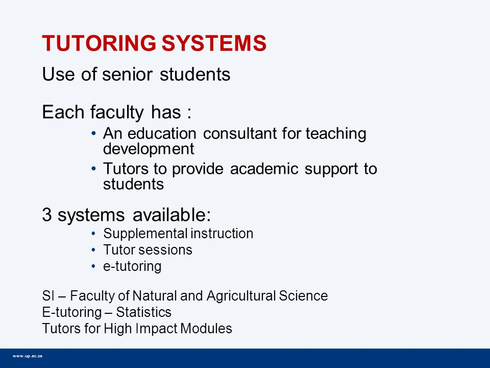 www.up.ac.za TUTORING SYSTEMS Use of senior students Each faculty has : An education consultant for teaching development Tutors to provide academic support to students 3 systems available: Supplemental instruction Tutor sessions e-tutoring SI – Faculty of Natural and Agricultural Science E-tutoring – Statistics Tutors for High Impact Modules