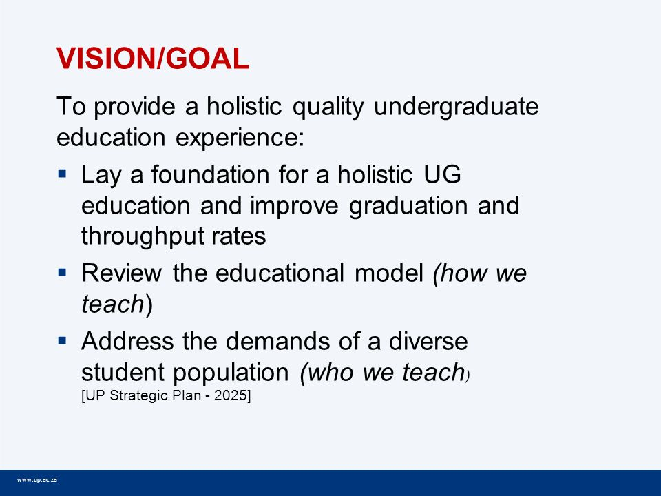 www.up.ac.za VISION/GOAL To provide a holistic quality undergraduate education experience:  Lay a foundation for a holistic UG education and improve graduation and throughput rates  Review the educational model (how we teach)  Address the demands of a diverse student population (who we teach ) [UP Strategic Plan - 2025]