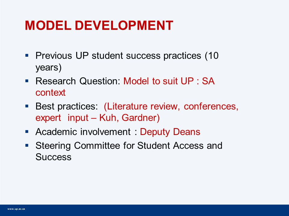 www.up.ac.za MODEL DEVELOPMENT  Previous UP student success practices (10 years)  Research Question: Model to suit UP : SA context  Best practices: (Literature review, conferences, expert input – Kuh, Gardner)  Academic involvement : Deputy Deans  Steering Committee for Student Access and Success