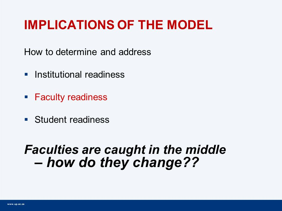 www.up.ac.za IMPLICATIONS OF THE MODEL How to determine and address  Institutional readiness  Faculty readiness  Student readiness Faculties are caught in the middle – how do they change??