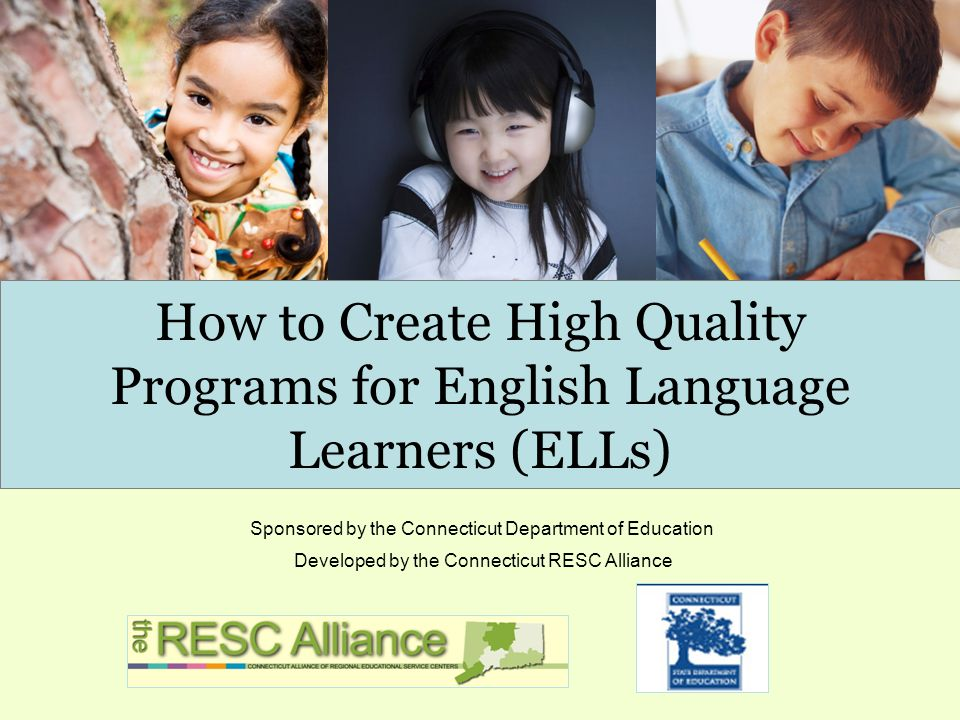 How to Create High Quality Programs for English Language Learners (ELLs) Developed by the Connecticut RESC Alliance Sponsored by the Connecticut Department of Education