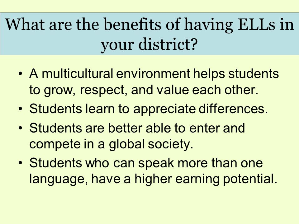 What are the benefits of having ELLs in your district? A multicultural environment helps students to grow, respect, and value each other. Students lea