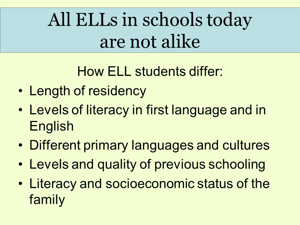 How ELL students differ: Length of residency Levels of literacy in first language and in English Different primary languages and cultures Levels and quality of previous schooling Literacy and socioeconomic status of the family All ELLs in schools today are not alike