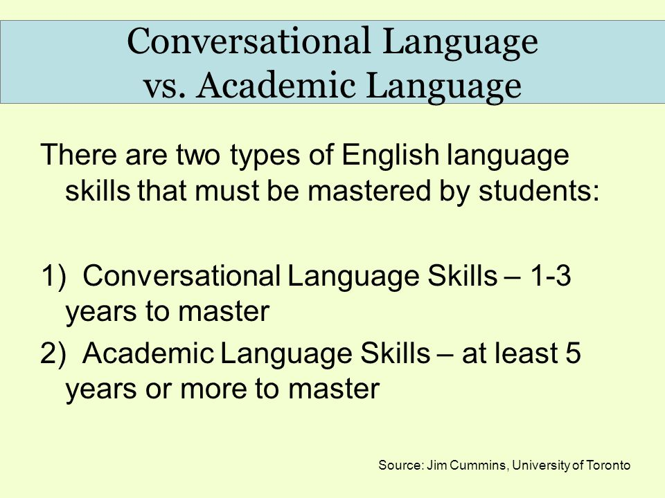 Conversational Language vs. Academic Language There are two types of English language skills that must be mastered by students: 1) Conversational Lang