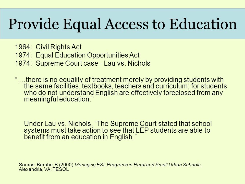Provide Equal Access to Education 1964: Civil Rights Act 1974: Equal Education Opportunities Act 1974: Supreme Court case - Lau vs.