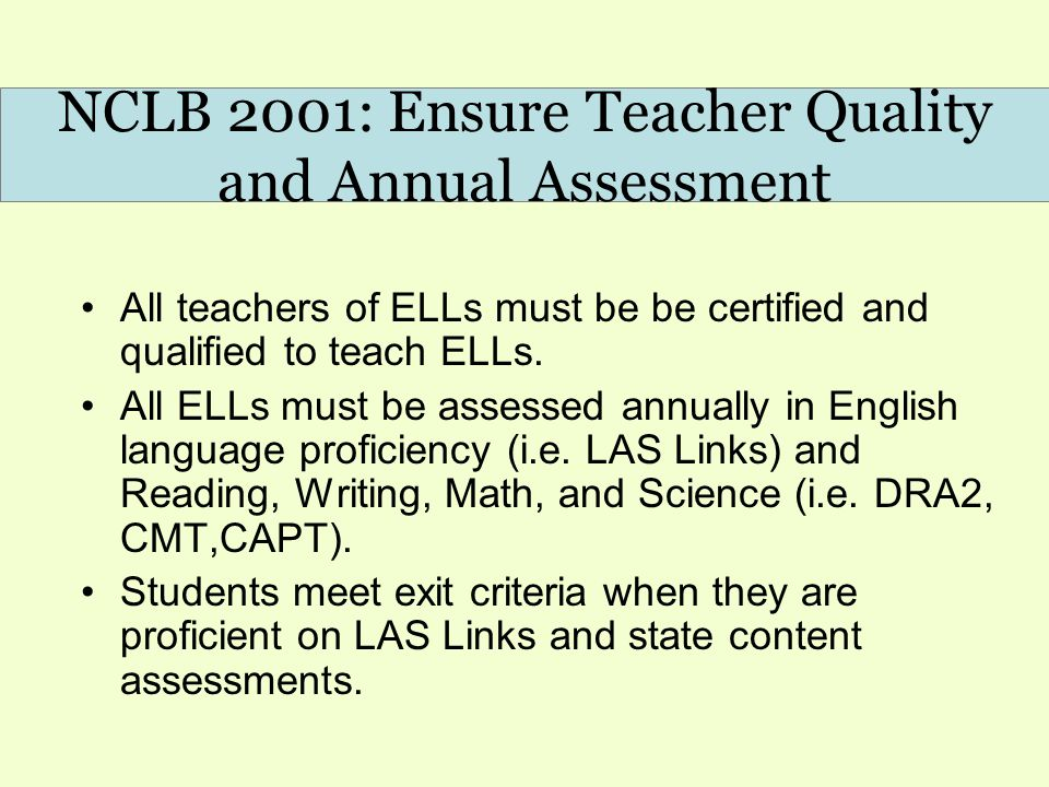 NCLB 2001: Ensure Teacher Quality and Annual Assessment All teachers of ELLs must be be certified and qualified to teach ELLs. All ELLs must be assess