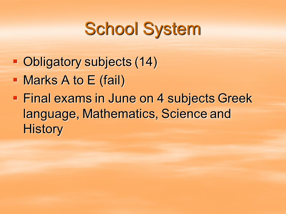 School System  Obligatory subjects (14)  Marks A to E (fail)  Final exams in June on 4 subjects Greek language, Mathematics, Science and History