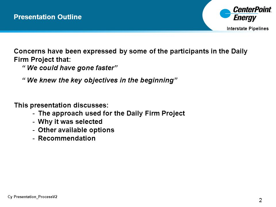 2 Cy Presentation_ProcessV2 Interstate Pipelines Presentation Outline Concerns have been expressed by some of the participants in the Daily Firm Project that: We could have gone faster We knew the key objectives in the beginning This presentation discusses: - The approach used for the Daily Firm Project - Why it was selected - Other available options - Recommendation