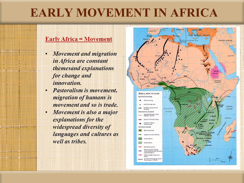 EARLY MOVEMENT IN AFRICA Early Africa = Movement Movement and migration in Africa are constant themesand explanations for change and innovation.