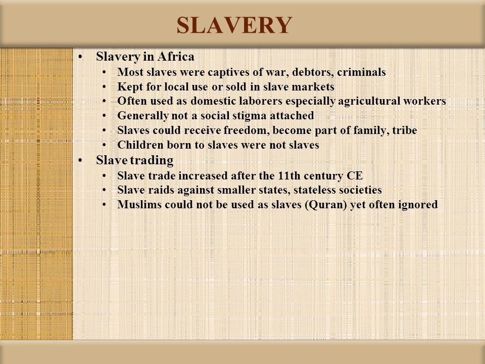 SLAVERY Slavery in Africa Most slaves were captives of war, debtors, criminals Kept for local use or sold in slave markets Often used as domestic laborers especially agricultural workers Generally not a social stigma attached Slaves could receive freedom, become part of family, tribe Children born to slaves were not slaves Slave trading Slave trade increased after the 11th century CE Slave raids against smaller states, stateless societies Muslims could not be used as slaves (Quran) yet often ignored