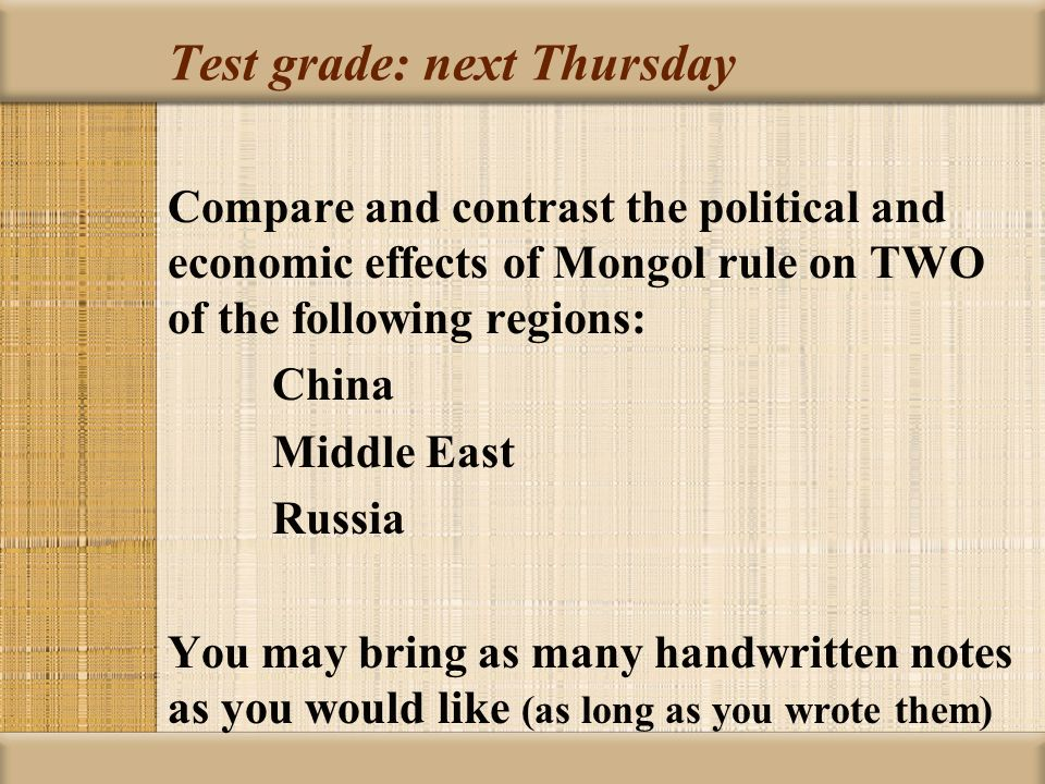 Test grade: next Thursday Compare and contrast the political and economic effects of Mongol rule on TWO of the following regions: China Middle East Russia You may bring as many handwritten notes as you would like (as long as you wrote them)