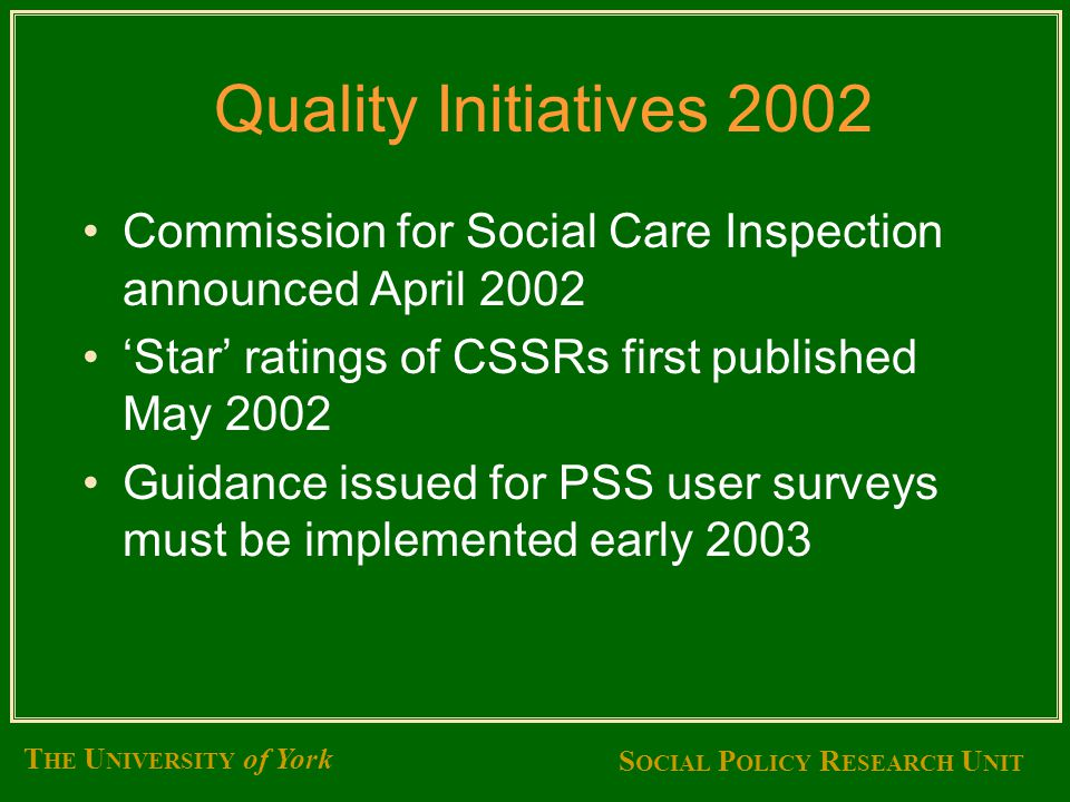 S OCIAL P OLICY R ESEARCH U NIT T HE U NIVERSITY of York Quality Initiatives 2002 Commission for Social Care Inspection announced April 2002 'Star' ratings of CSSRs first published May 2002 Guidance issued for PSS user surveys must be implemented early 2003