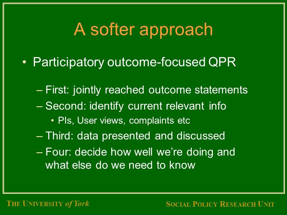 S OCIAL P OLICY R ESEARCH U NIT T HE U NIVERSITY of York A softer approach Participatory outcome-focused QPR –First: jointly reached outcome statements –Second: identify current relevant info PIs, User views, complaints etc –Third: data presented and discussed –Four: decide how well we're doing and what else do we need to know