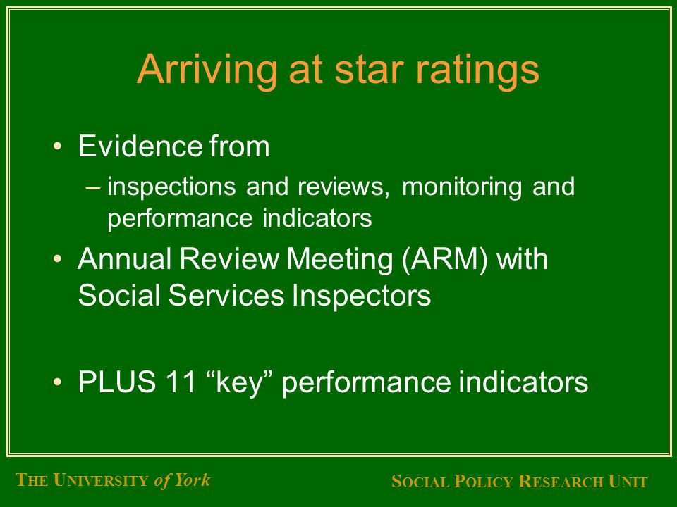 S OCIAL P OLICY R ESEARCH U NIT T HE U NIVERSITY of York Arriving at star ratings Evidence from –inspections and reviews, monitoring and performance indicators Annual Review Meeting (ARM) with Social Services Inspectors PLUS 11 key performance indicators