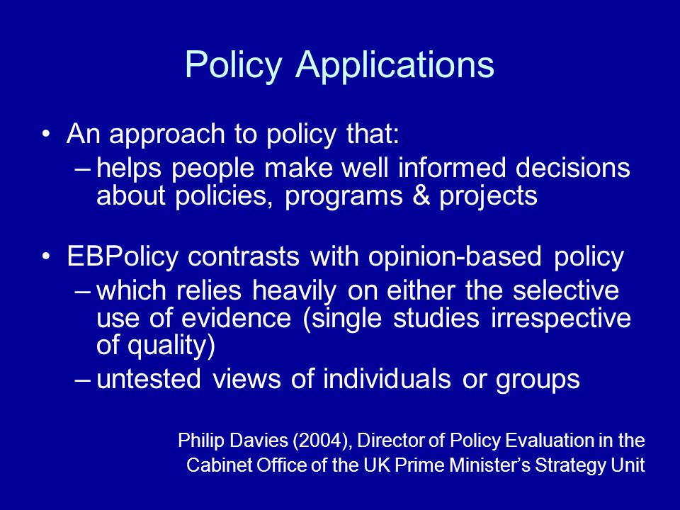 Policy Applications An approach to policy that: –helps people make well informed decisions about policies, programs & projects EBPolicy contrasts with