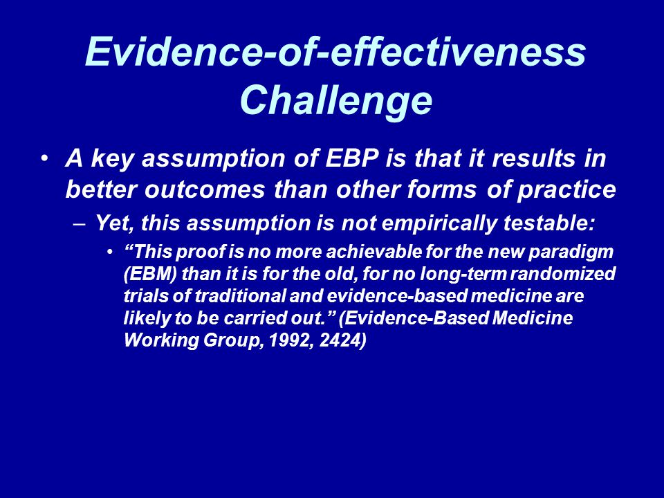 Evidence-of-effectiveness Challenge A key assumption of EBP is that it results in better outcomes than other forms of practice –Yet, this assumption i