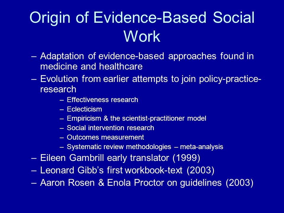 Shortage of Evidence Challenge Evidence-based social workers must remember that when they make decisions for which little or no evidence exists, that they should exercise caution and perhaps be even more vigilant in monitoring outcomes Knowledge gaps point the way to needed research Methodological corrections should be instituted to deal with the inflation of evidence issue Where interventions are found to have small with transient effects of limited importance this should be acknowledged and addressed The underutilization of assessment instruments should be corrected by enhance training in the use of appropriate instruments & dissemination of information about available instruments.