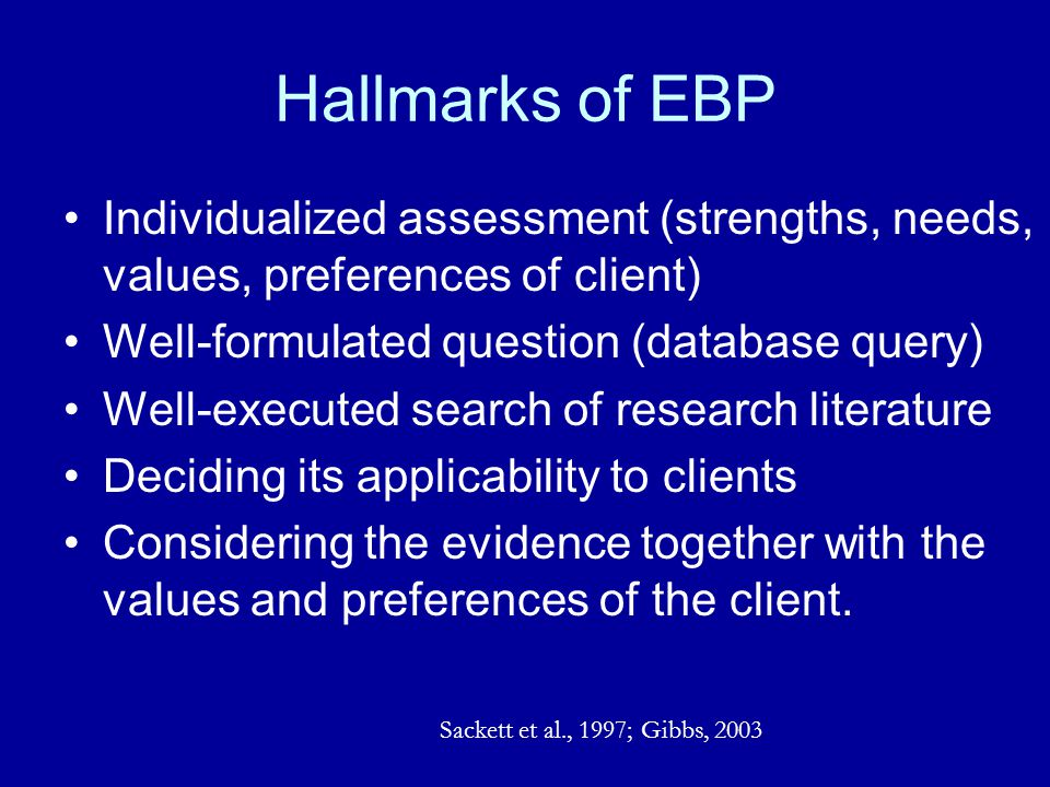 Hallmarks of EBP Individualized assessment (strengths, needs, values, preferences of client) Well-formulated question (database query) Well-executed s