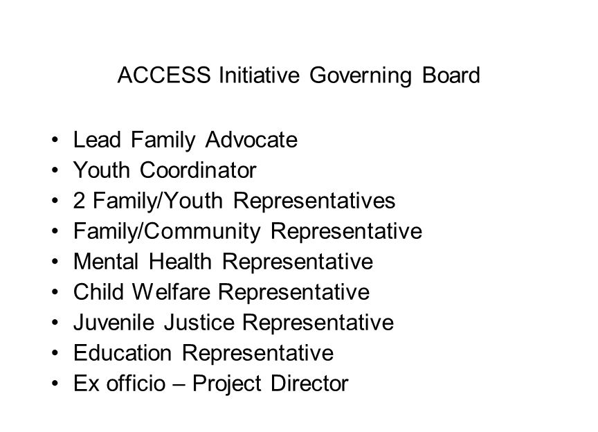ACCESS Initiative Governing Board Lead Family Advocate Youth Coordinator 2 Family/Youth Representatives Family/Community Representative Mental Health Representative Child Welfare Representative Juvenile Justice Representative Education Representative Ex officio – Project Director