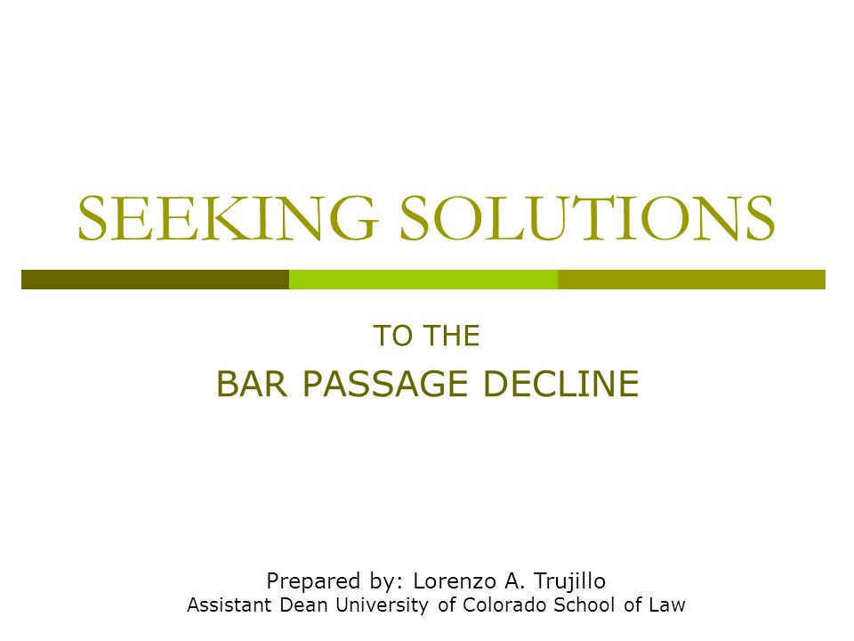 SEEKING SOLUTIONS TO THE BAR PASSAGE DECLINE Prepared by: Lorenzo A.