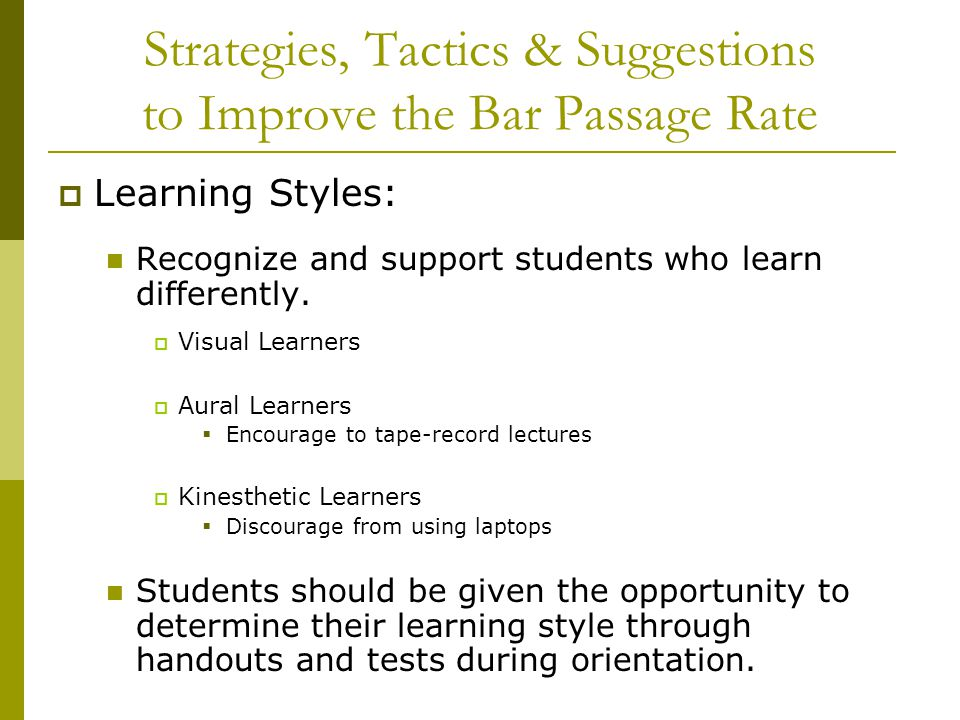 Strategies, Tactics & Suggestions to Improve the Bar Passage Rate  Learning Styles: Recognize and support students who learn differently.